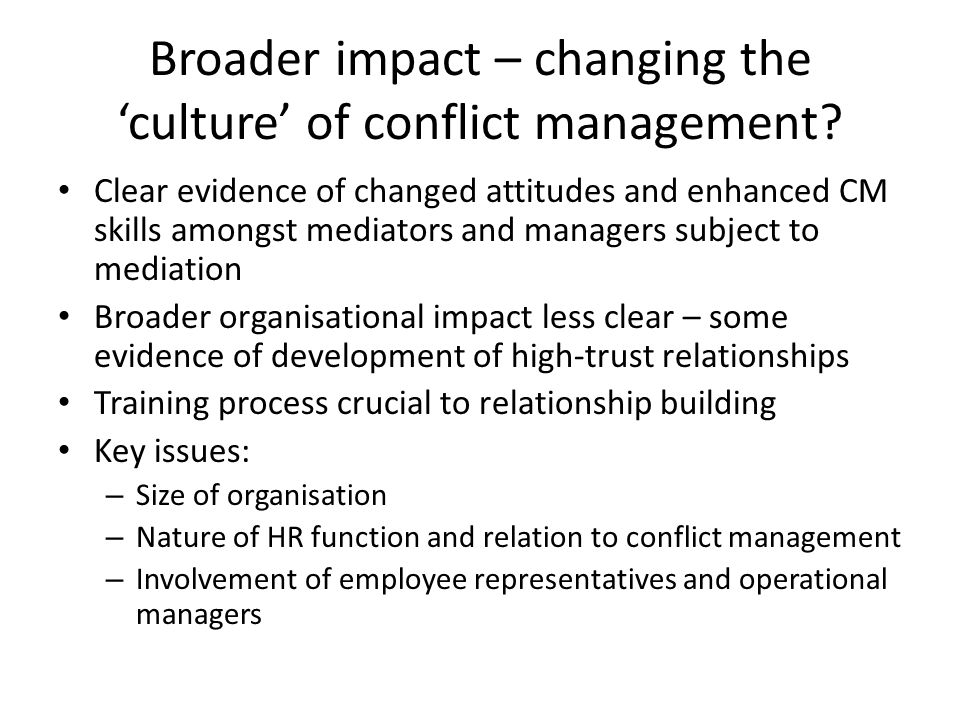 Mediation can have a transformational impact on the attitudes and behaviours of those who experience mediation and those who are trained and work as mediators Where conflict management is controlled by a small number of key actors, mediation can have a fundamental impact on workplace relations This therefore depends on: – Adoption of a strategic approach to actively involve all stakeholders – Size of the organisation – concentration of mediation skills – Structure of conflict management - degree of devolution Possible need for greater emphasis on mediation skills as opposed to mediation structures Conclusion