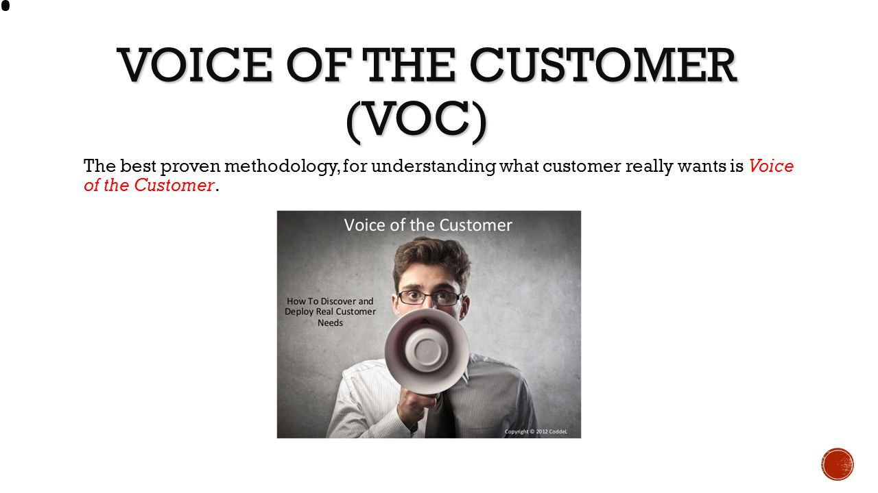 VOICE OF THE CUSTOMER (VOC) VOICE OF THE CUSTOMER (VOC) The best proven methodology, for understanding what customer really wants is Voice of the Cust