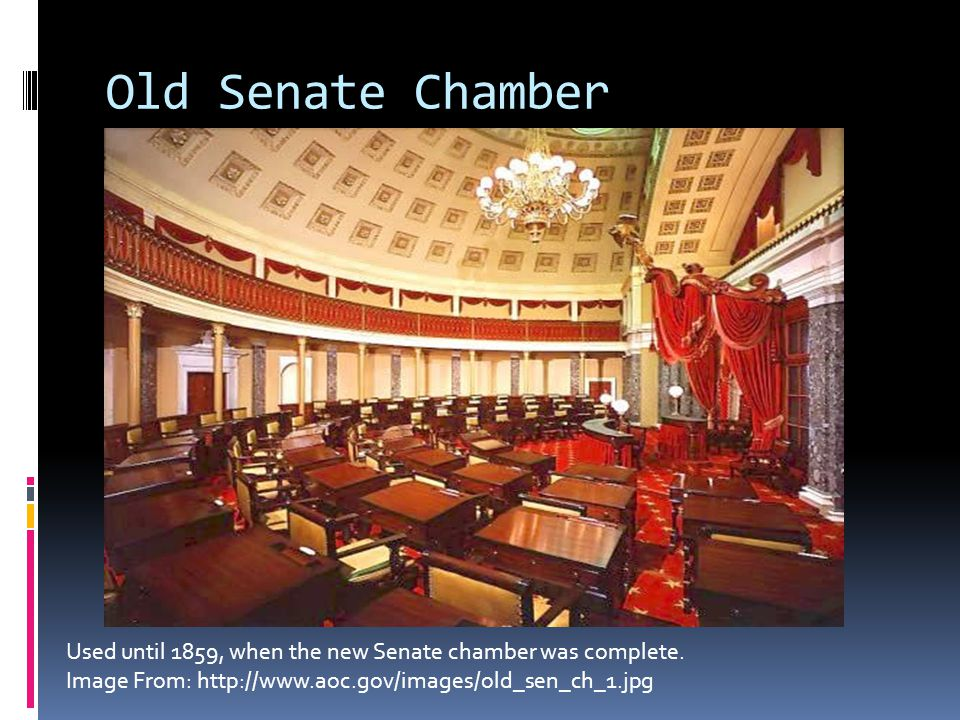 Old Senate Chamber Used until 1859, when the new Senate chamber was complete. Image From: http://www.aoc.gov/images/old_sen_ch_1.jpg
