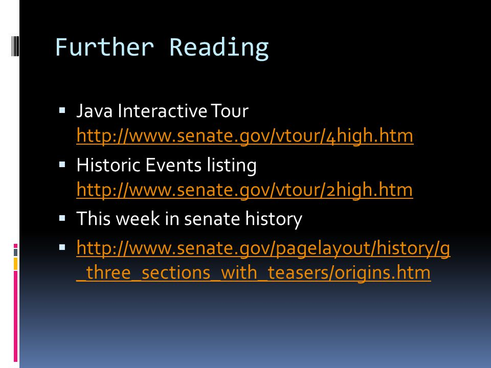 Further Reading Java Interactive Tour http://www.senate.gov/vtour/4high.htm http://www.senate.gov/vtour/4high.htm Historic Events listing http://www.s