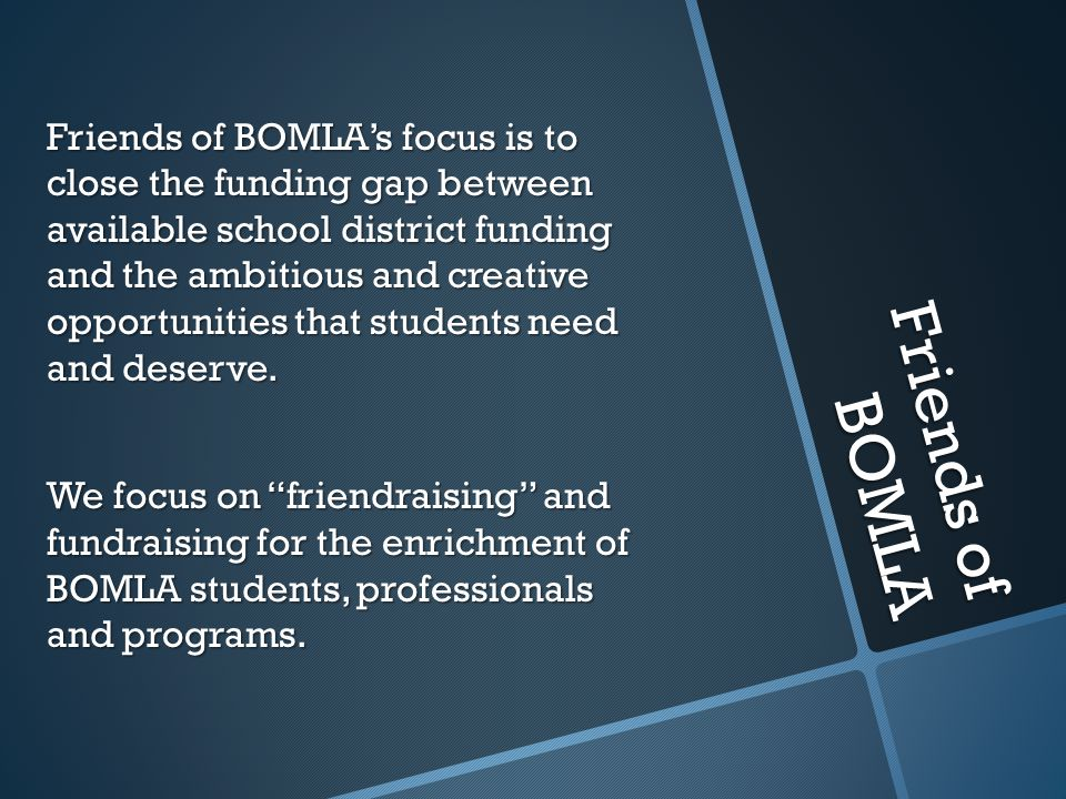Friends of BOMLA Friends of BOMLAs focus is to close the funding gap between available school district funding and the ambitious and creative opportun