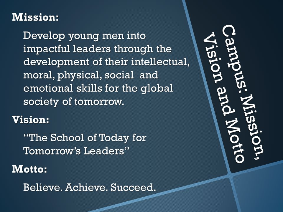 Campus: Mission, Vision and Motto Mission: Develop young men into impactful leaders through the development of their intellectual, moral, physical, so