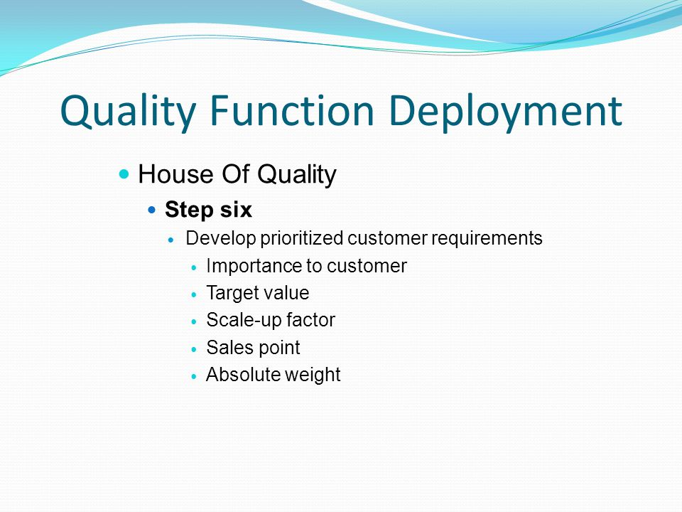 Quality Function Deployment House Of Quality Step six Develop prioritized customer requirements Importance to customer Target value Scale-up factor Sales point Absolute weight