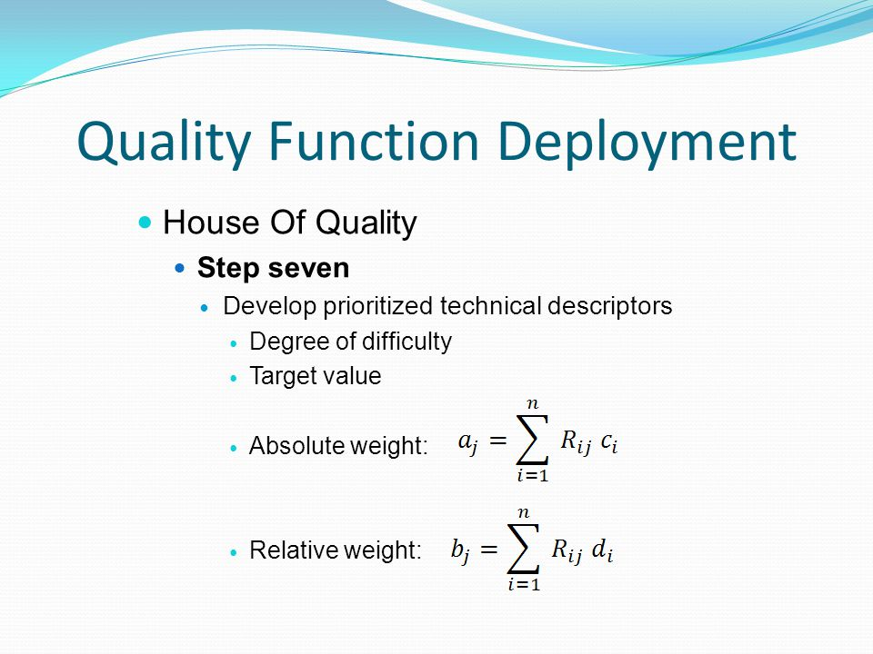 Quality Function Deployment House Of Quality Step seven Develop prioritized technical descriptors Degree of difficulty Target value Absolute weight: Relative weight: