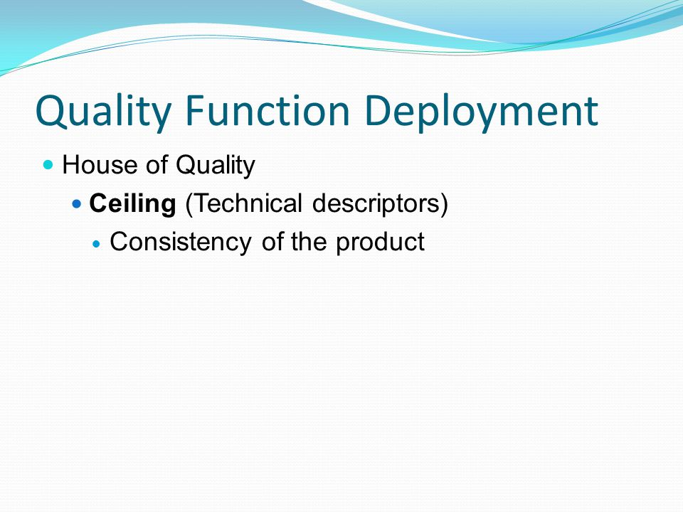 Quality Function Deployment House of Quality Ceiling (Technical descriptors) Consistency of the product
