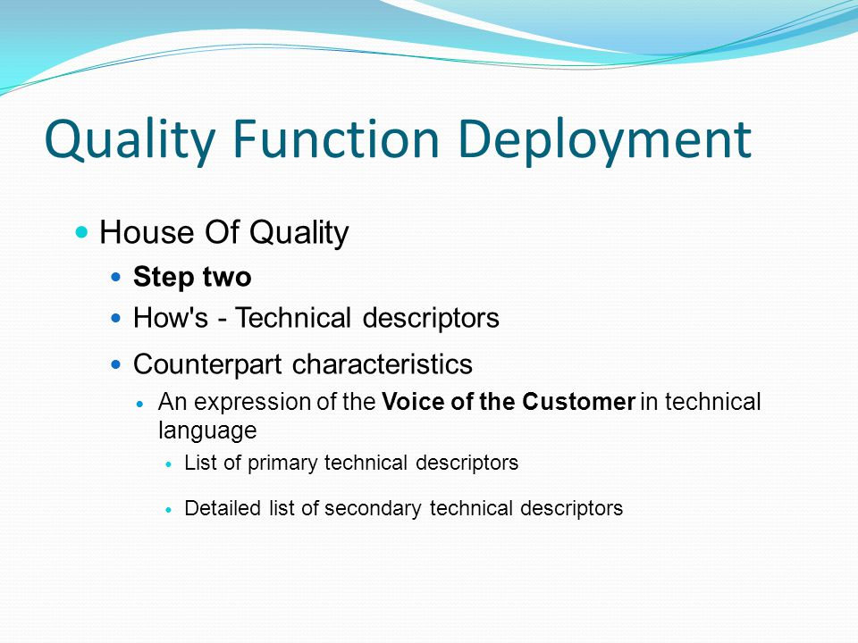 Quality Function Deployment House Of Quality Step two How s - Technical descriptors Counterpart characteristics An expression of the Voice of the Customer in technical language List of primary technical descriptors Detailed list of secondary technical descriptors