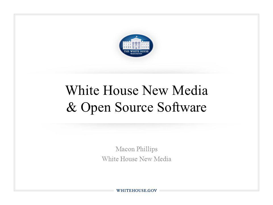 White House New Media & Open Source Software Macon Phillips White House New Media