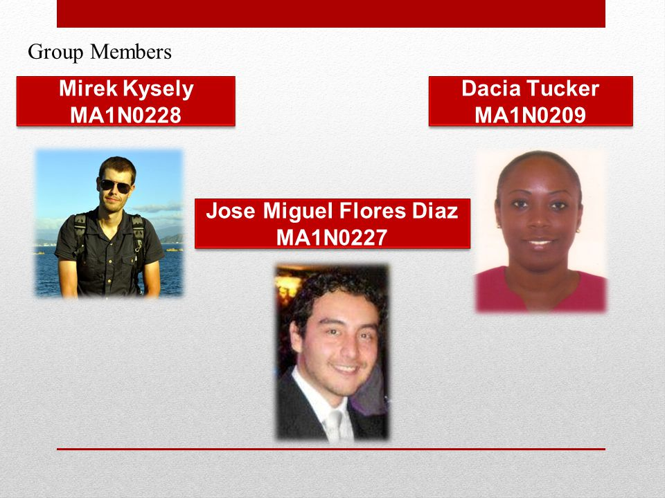 Group Members Jose Miguel Flores Diaz MA1N0227 Mirek Kysely MA1N0228 Dacia Tucker MA1N0209