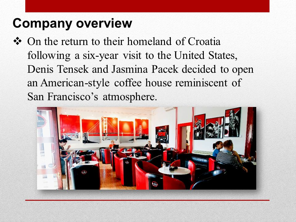 Company overview While Croatia had many coffee houses, few had the combination of service, quality, products, and atmosphere that they remembered from their time living in the United States.