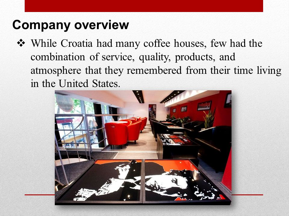 Company overview While Croatia had many coffee houses, few had the combination of service, quality, products, and atmosphere that they remembered from