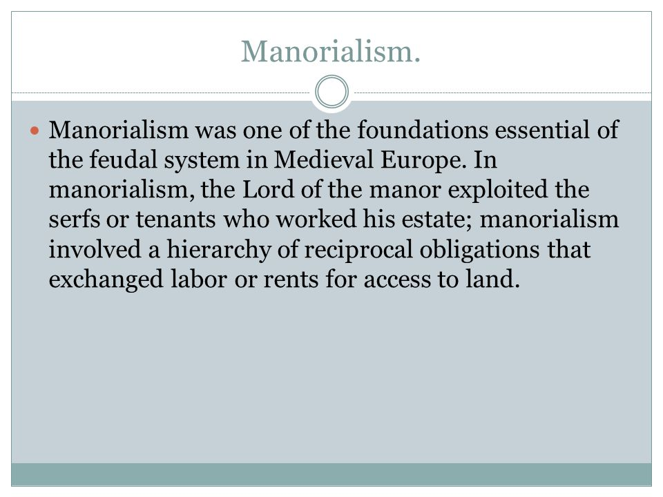 Manorialism. Manorialism was one of the foundations essential of the feudal system in Medieval Europe. In manorialism, the Lord of the manor exploited