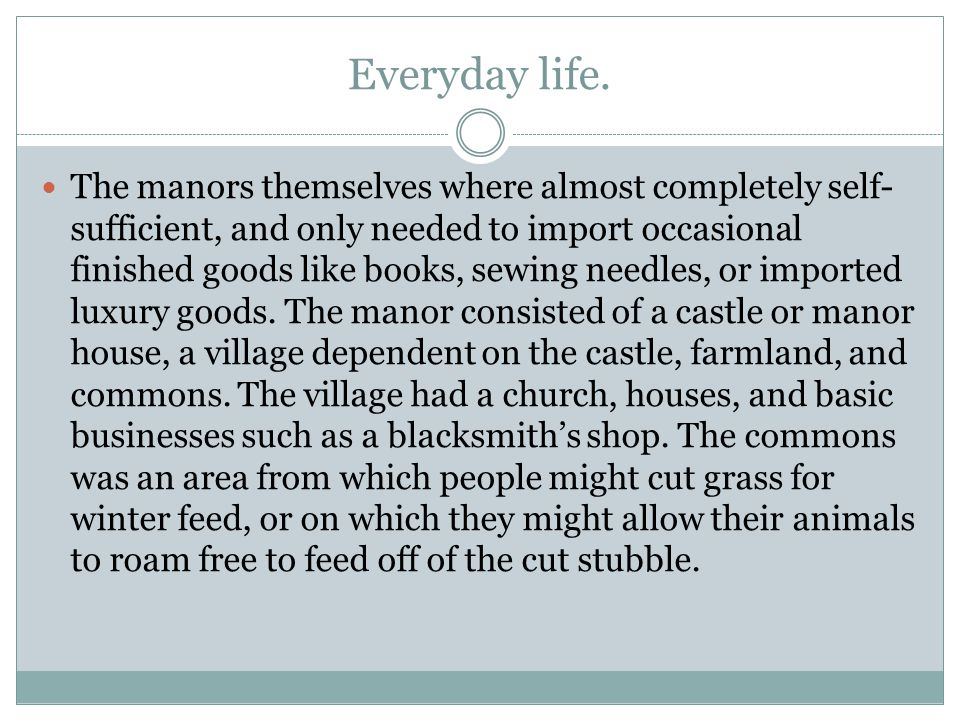 Everyday life. The manors themselves where almost completely self- sufficient, and only needed to import occasional finished goods like books, sewing