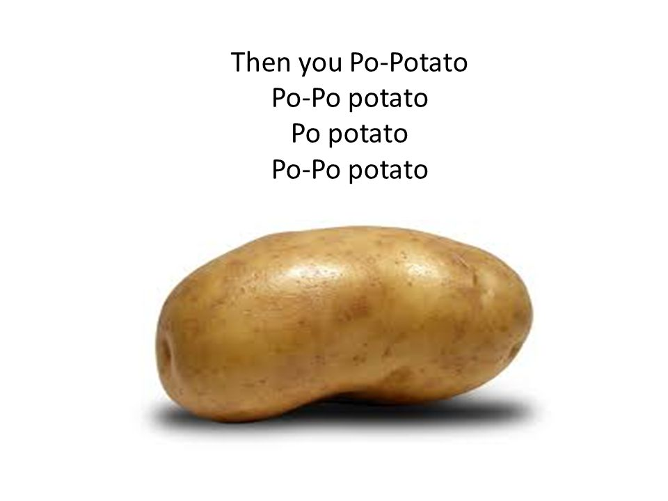 Then you Po-Potato Po-Po potato Po potato Po-Po potato