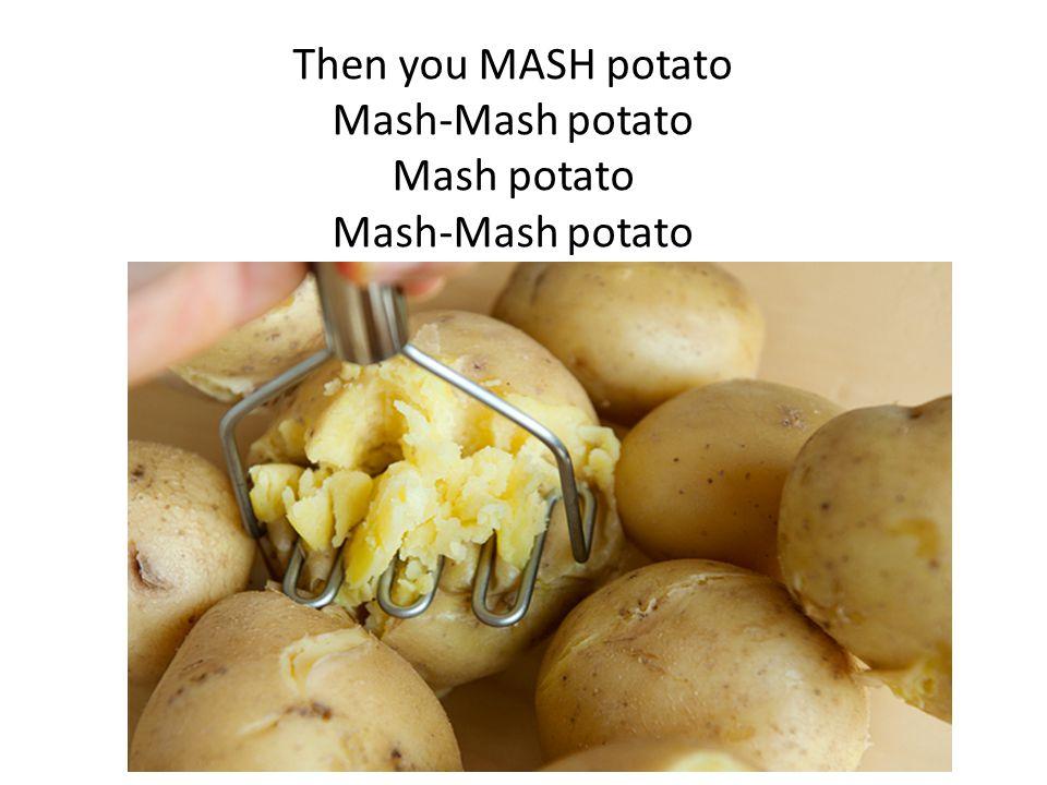 Then you MASH potato Mash-Mash potato Mash potato Mash-Mash potato
