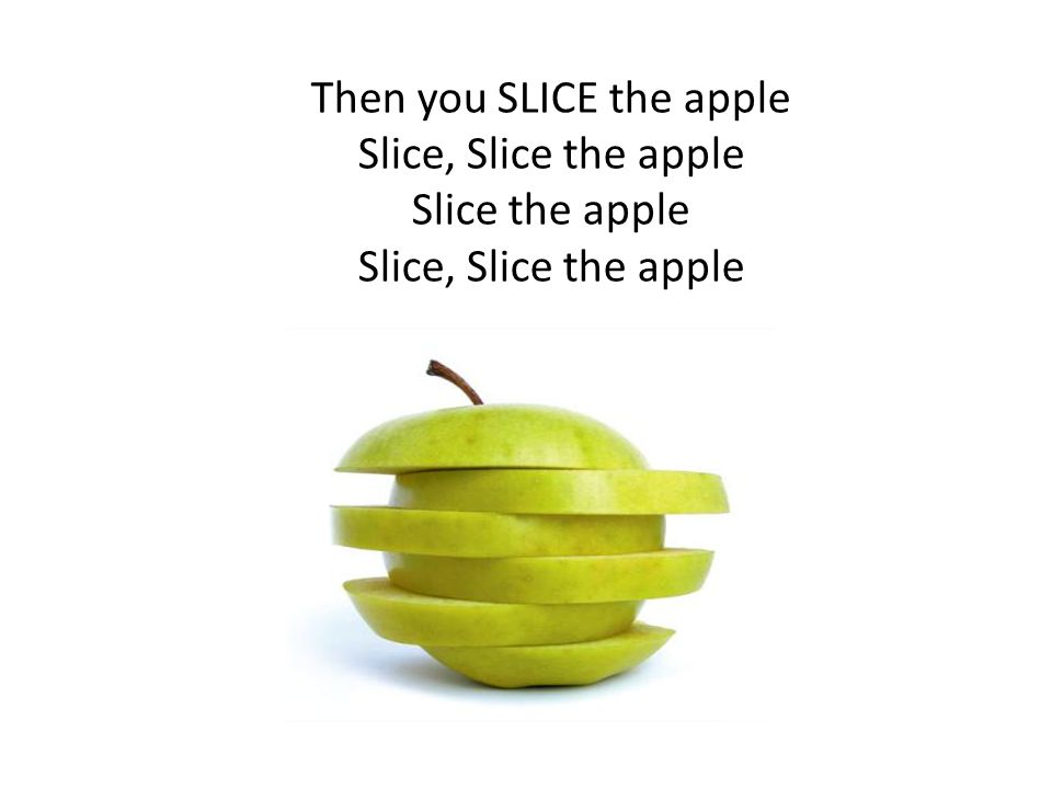Then you SLICE the apple Slice, Slice the apple Slice the apple Slice, Slice the apple