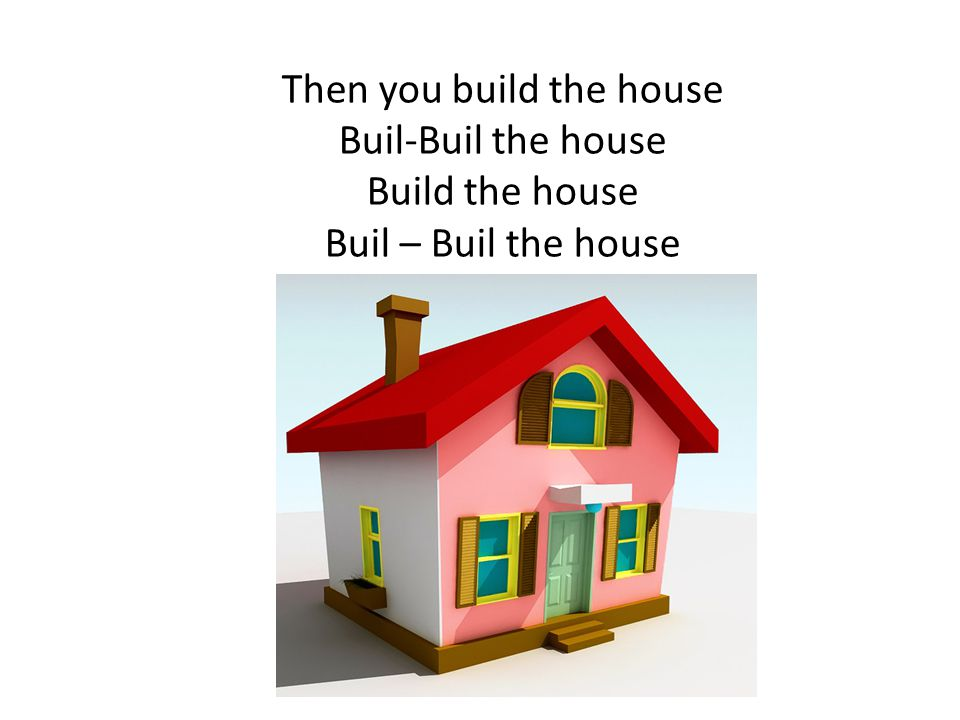 Then you build the house Buil-Buil the house Build the house Buil – Buil the house