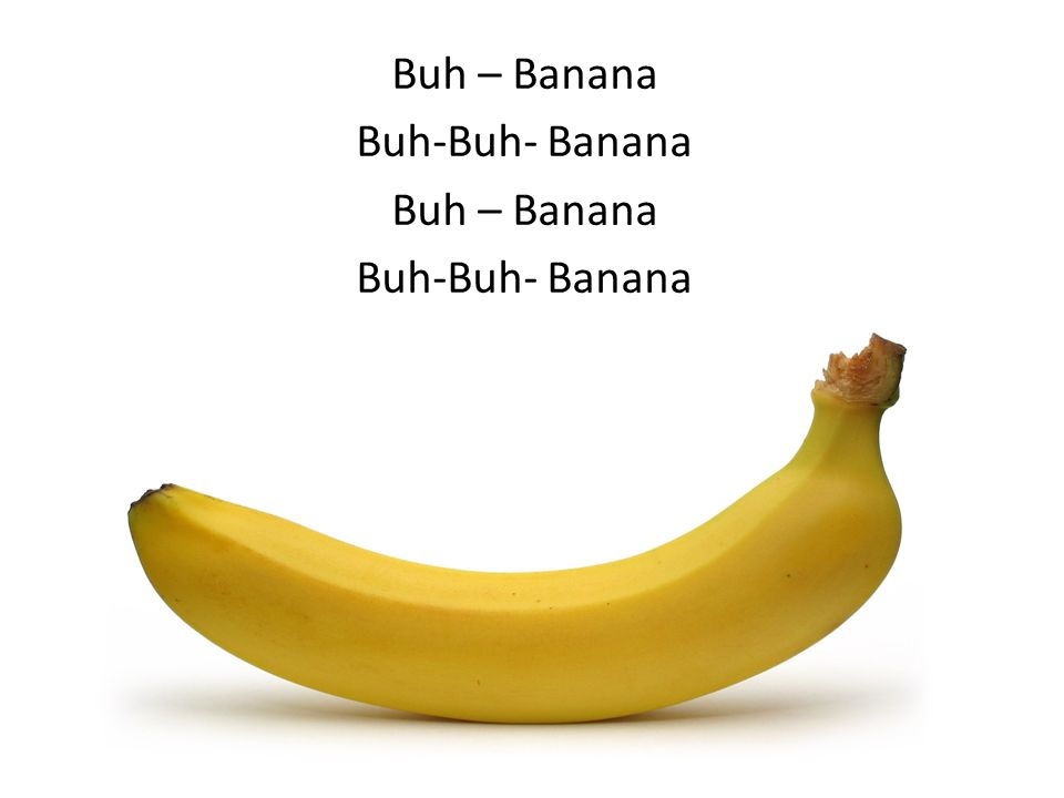 Buh – Banana Buh-Buh- Banana Buh – Banana Buh-Buh- Banana