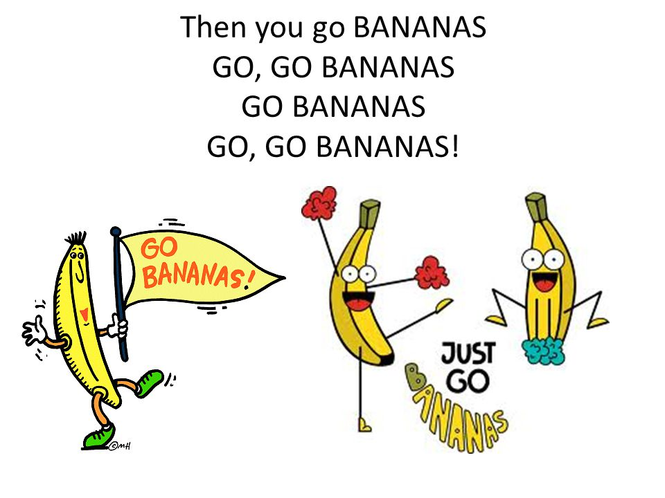 Then you go BANANAS GO, GO BANANAS GO BANANAS GO, GO BANANAS!