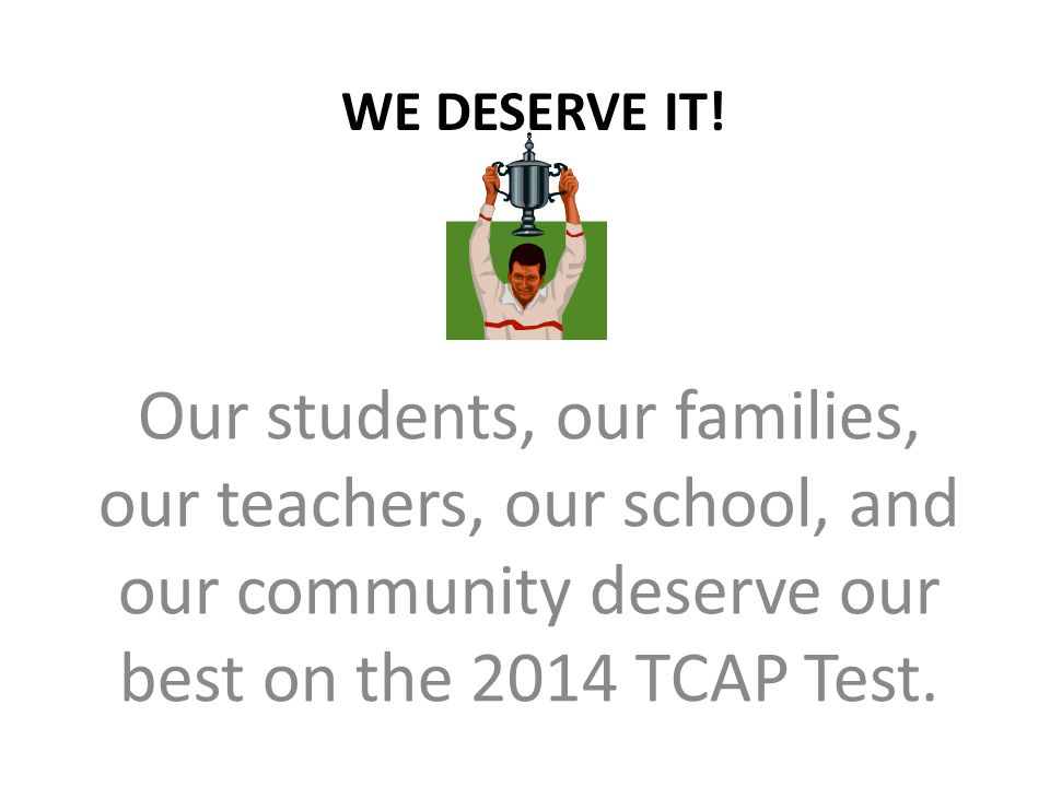 WE DESERVE IT! Our students, our families, our teachers, our school, and our community deserve our best on the 2014 TCAP Test.