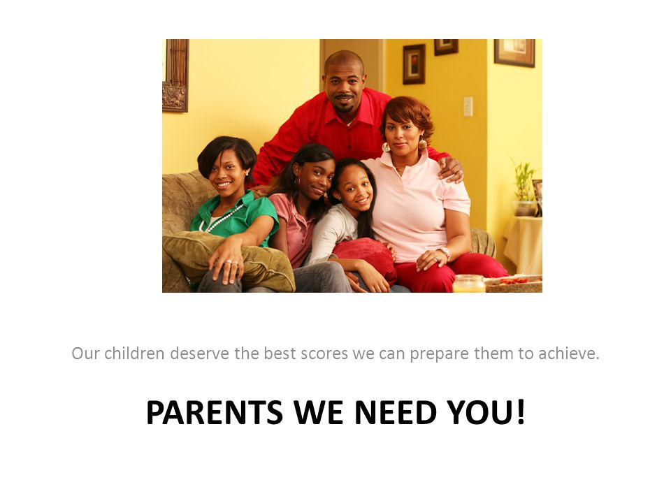 PARENTS WE NEED YOU! Our children deserve the best scores we can prepare them to achieve.