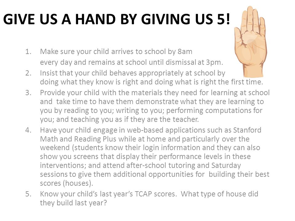 GIVE US A HAND BY GIVING US 5! 1.Make sure your child arrives to school by 8am every day and remains at school until dismissal at 3pm. 2.Insist that y