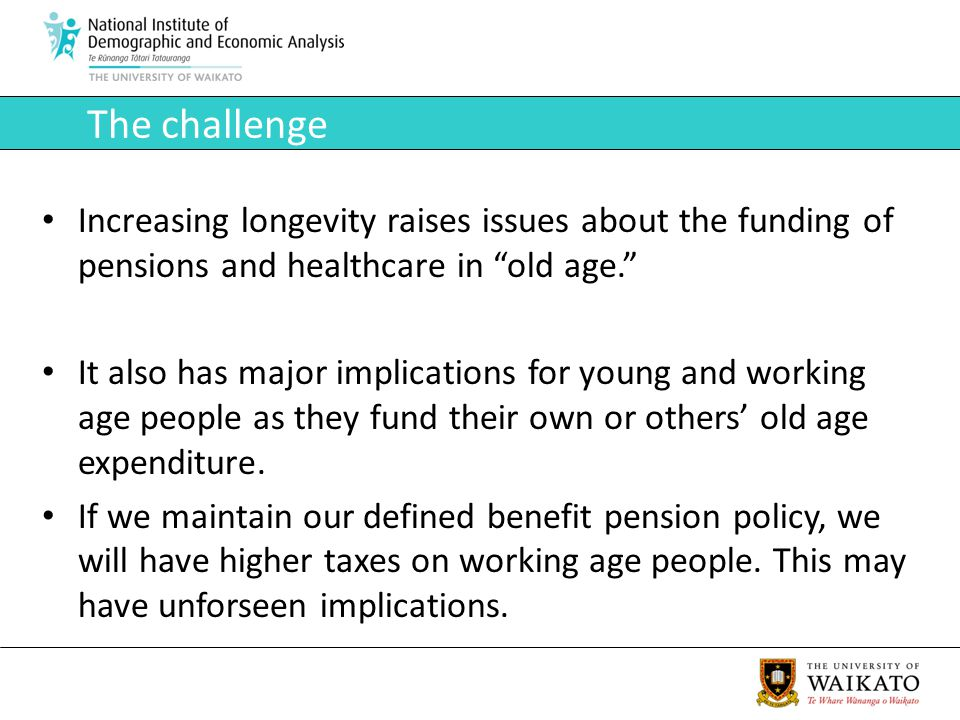 The challenge Increasing longevity raises issues about the funding of pensions and healthcare in old age.