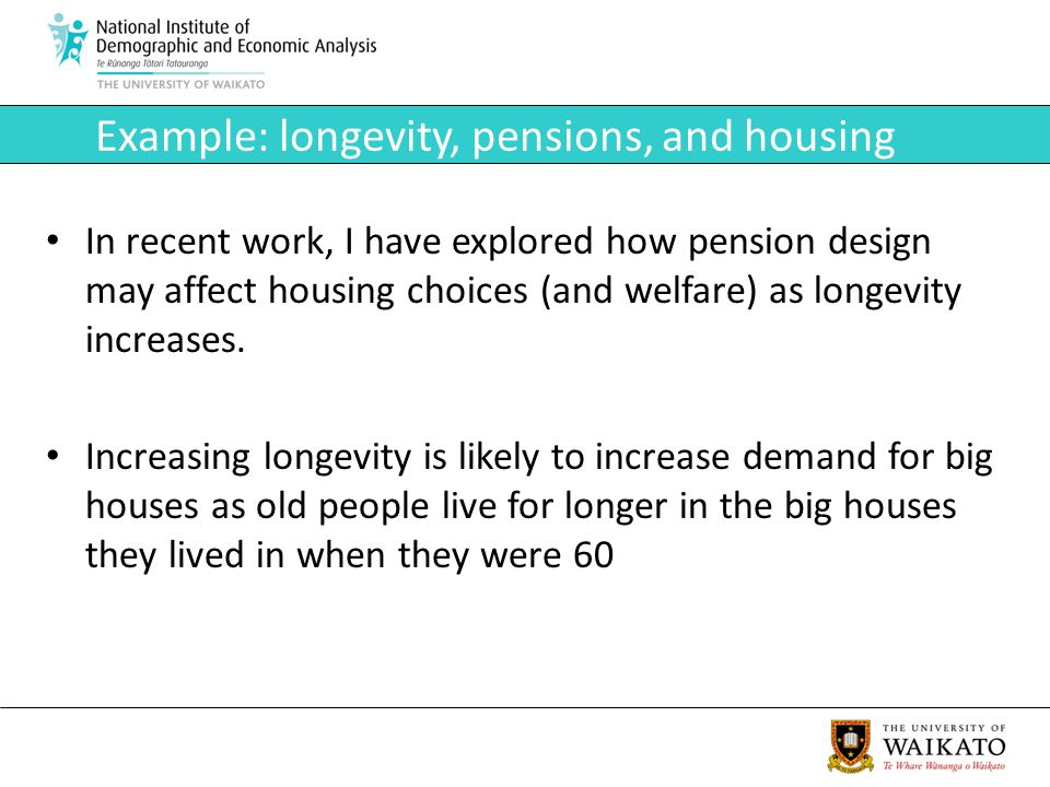 Example: longevity, pensions, and housing In recent work, I have explored how pension design may affect housing choices (and welfare) as longevity inc
