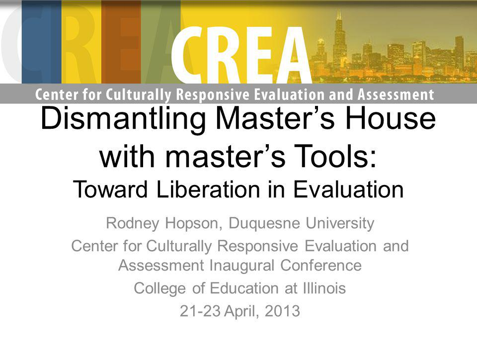 Dismantling Masters House with masters Tools: Toward Liberation in Evaluation Rodney Hopson, Duquesne University Center for Culturally Responsive Evaluation and Assessment Inaugural Conference College of Education at Illinois 21-23 April, 2013