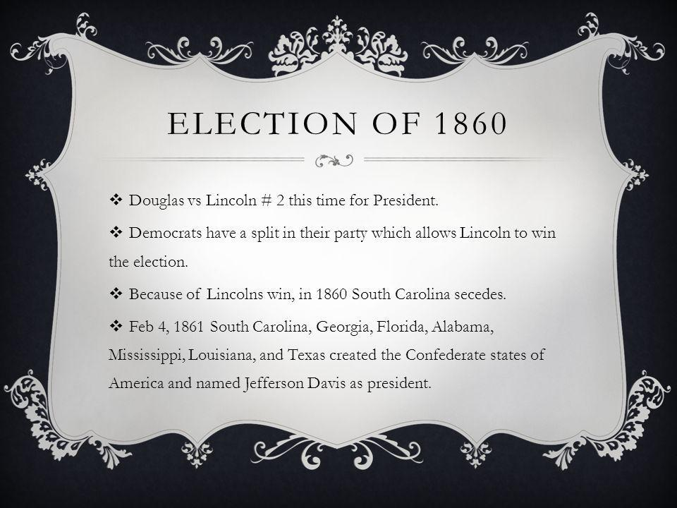 ELECTION OF 1860 Douglas vs Lincoln # 2 this time for President. Democrats have a split in their party which allows Lincoln to win the election. Becau