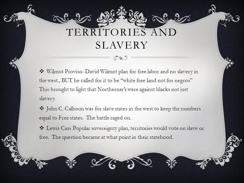TERRITORIES AND SLAVERY Wilmot Proviso- David Wilmot plan for free labor and no slavery in the west., BUT he called for it to be white free land not f