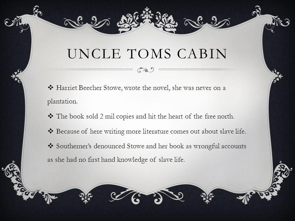 UNCLE TOMS CABIN Harriet Beecher Stowe, wrote the novel, she was never on a plantation. The book sold 2 mil copies and hit the heart of the free north