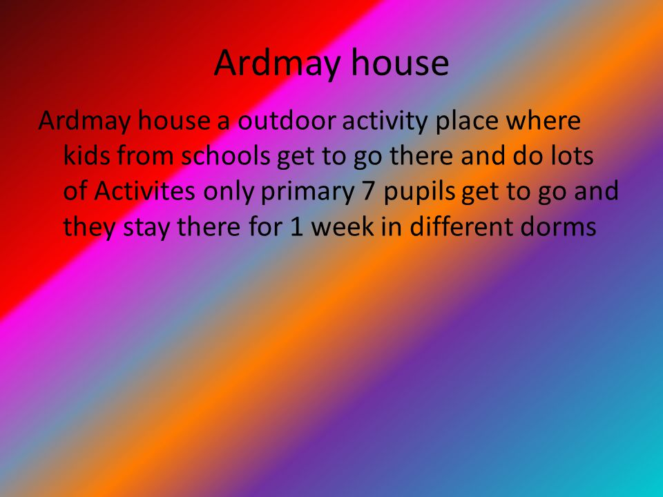 Ardmay house Ardmay house a outdoor activity place where kids from schools get to go there and do lots of Activites only primary 7 pupils get to go an