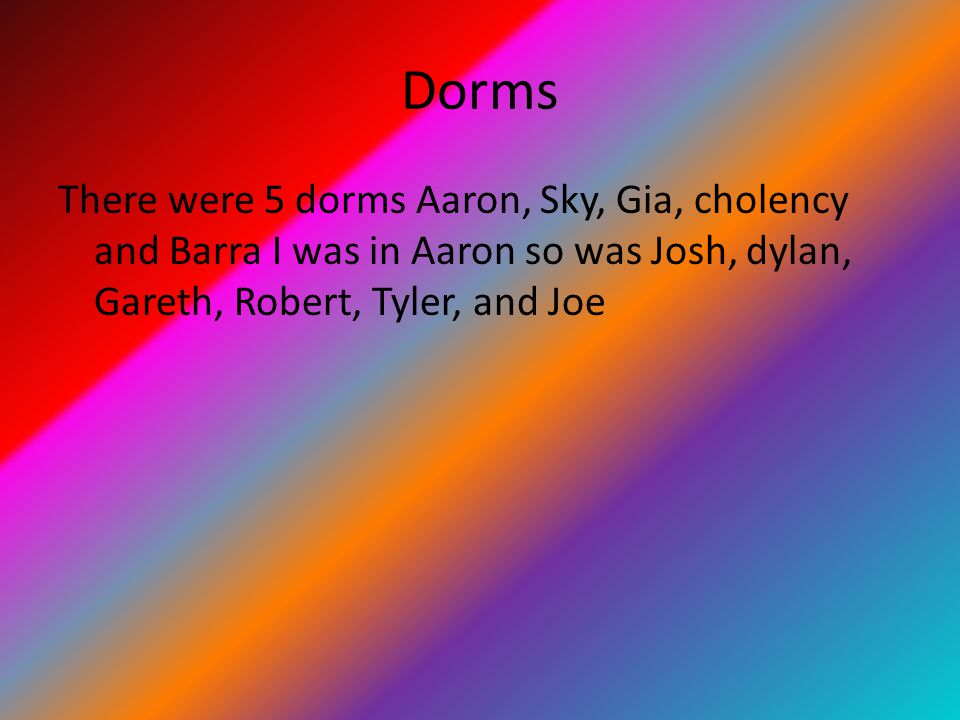 Dorms There were 5 dorms Aaron, Sky, Gia, cholency and Barra I was in Aaron so was Josh, dylan, Gareth, Robert, Tyler, and Joe