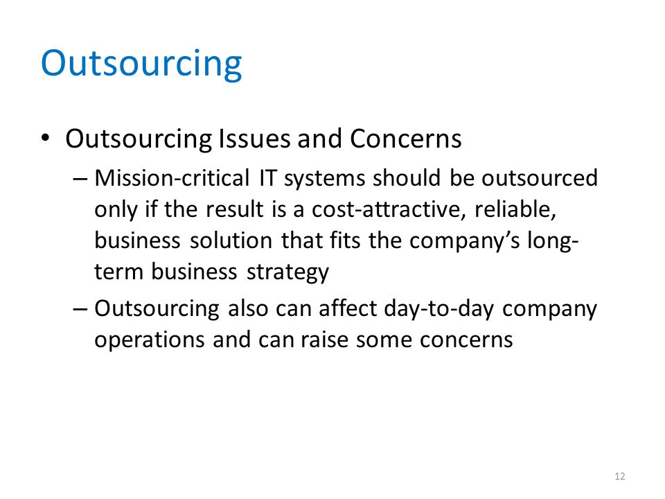 Outsourcing Outsourcing Issues and Concerns – Mission-critical IT systems should be outsourced only if the result is a cost-attractive, reliable, business solution that fits the companys long- term business strategy – Outsourcing also can affect day-to-day company operations and can raise some concerns 12