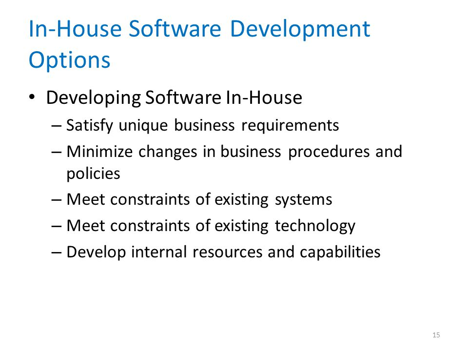 In-House Software Development Options Developing Software In-House – Satisfy unique business requirements – Minimize changes in business procedures and policies – Meet constraints of existing systems – Meet constraints of existing technology – Develop internal resources and capabilities 15