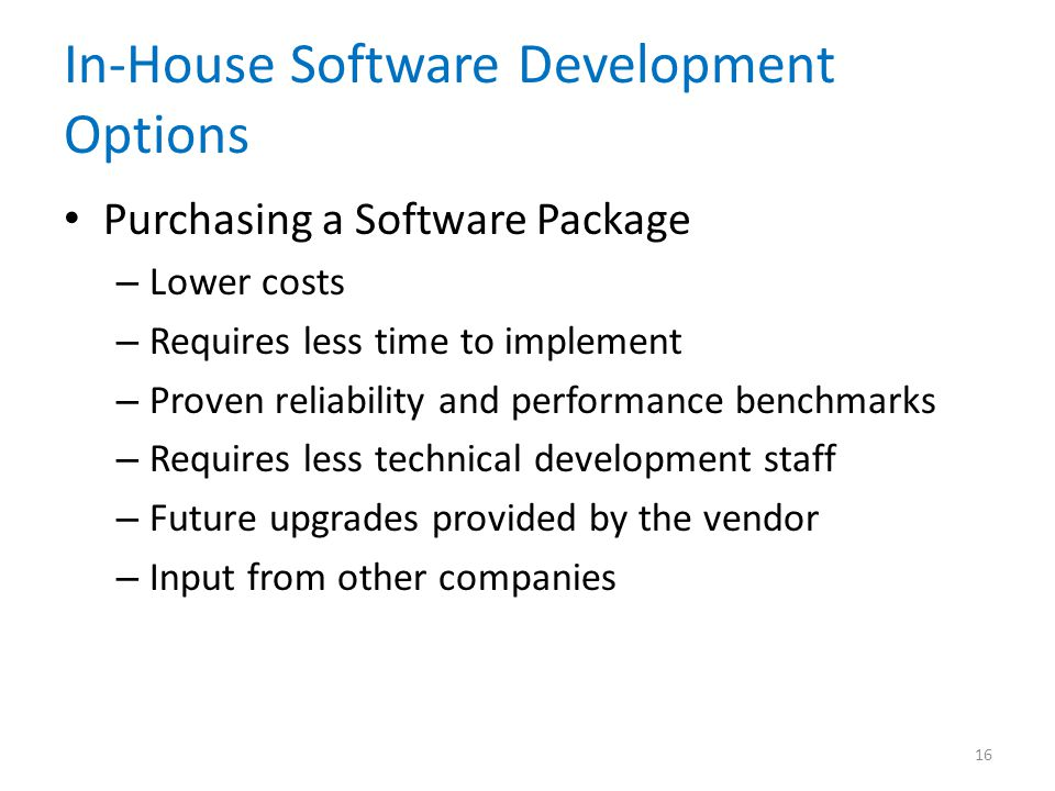 In-House Software Development Options Purchasing a Software Package – Lower costs – Requires less time to implement – Proven reliability and performan
