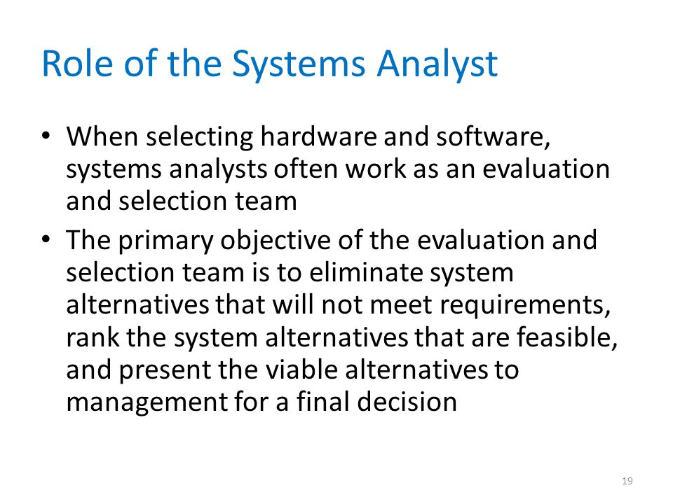Role of the Systems Analyst When selecting hardware and software, systems analysts often work as an evaluation and selection team The primary objective of the evaluation and selection team is to eliminate system alternatives that will not meet requirements, rank the system alternatives that are feasible, and present the viable alternatives to management for a final decision 19