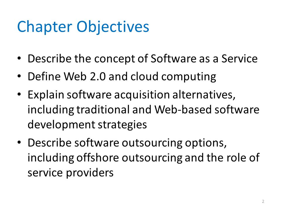 Chapter Objectives Describe the concept of Software as a Service Define Web 2.0 and cloud computing Explain software acquisition alternatives, including traditional and Web-based software development strategies Describe software outsourcing options, including offshore outsourcing and the role of service providers 2