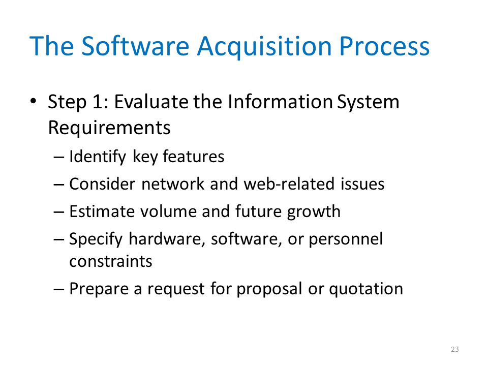 The Software Acquisition Process Step 1: Evaluate the Information System Requirements – Identify key features – Consider network and web-related issues – Estimate volume and future growth – Specify hardware, software, or personnel constraints – Prepare a request for proposal or quotation 23