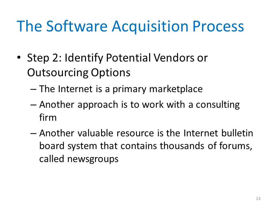 The Software Acquisition Process Step 2: Identify Potential Vendors or Outsourcing Options – The Internet is a primary marketplace – Another approach