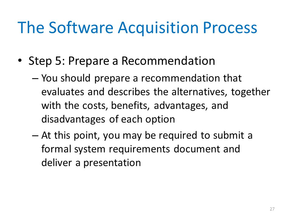 The Software Acquisition Process Step 5: Prepare a Recommendation – You should prepare a recommendation that evaluates and describes the alternatives,
