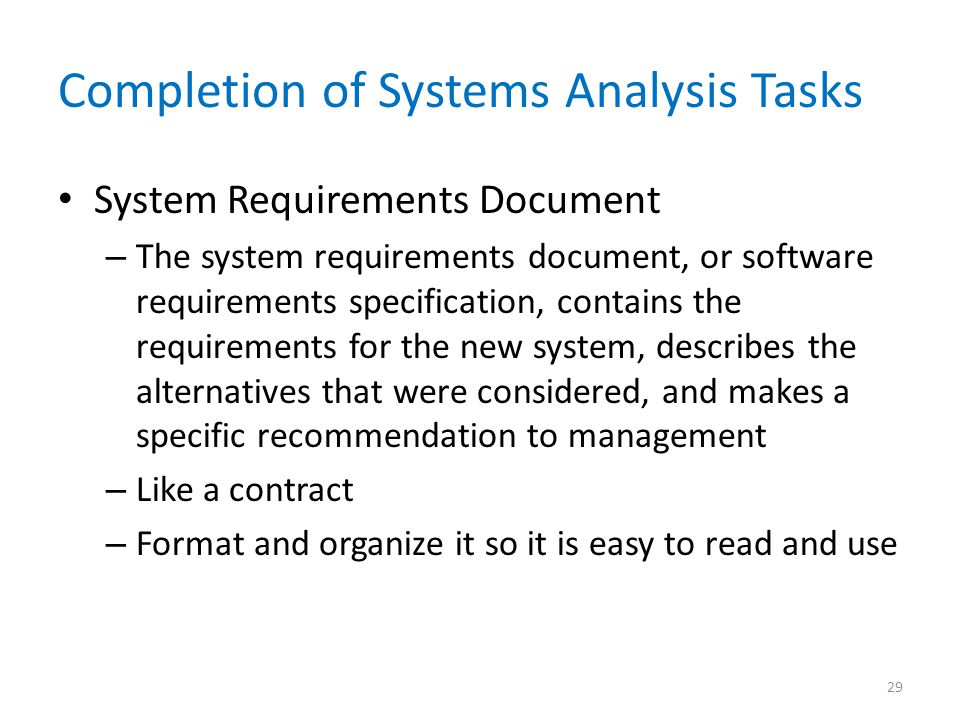 Completion of Systems Analysis Tasks System Requirements Document – The system requirements document, or software requirements specification, contains the requirements for the new system, describes the alternatives that were considered, and makes a specific recommendation to management – Like a contract – Format and organize it so it is easy to read and use 29