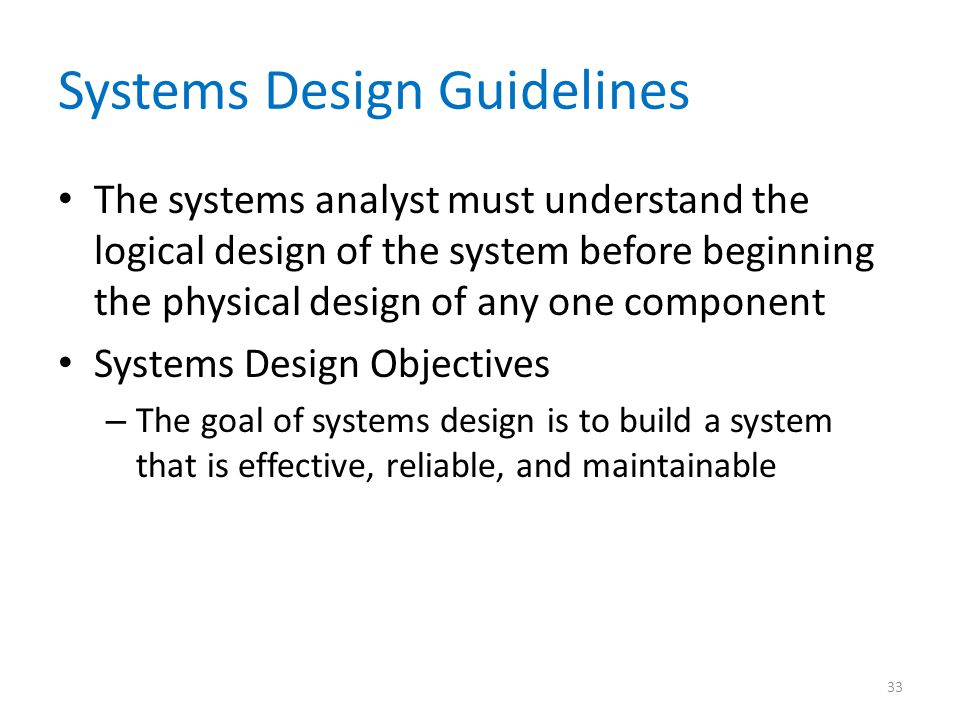 Systems Design Guidelines The systems analyst must understand the logical design of the system before beginning the physical design of any one component Systems Design Objectives – The goal of systems design is to build a system that is effective, reliable, and maintainable 33