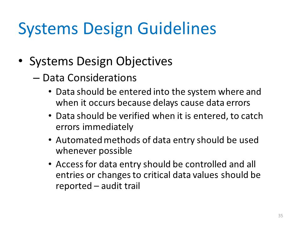 Systems Design Guidelines Systems Design Objectives – Data Considerations Data should be entered into the system where and when it occurs because dela