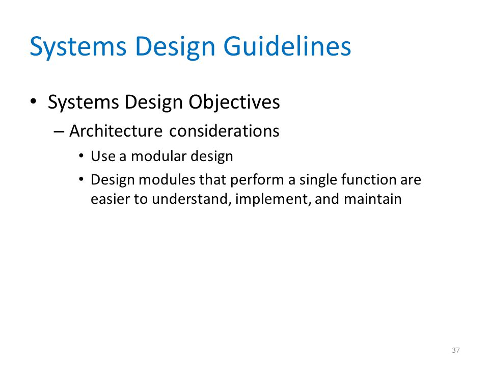 Systems Design Guidelines Systems Design Objectives – Architecture considerations Use a modular design Design modules that perform a single function a