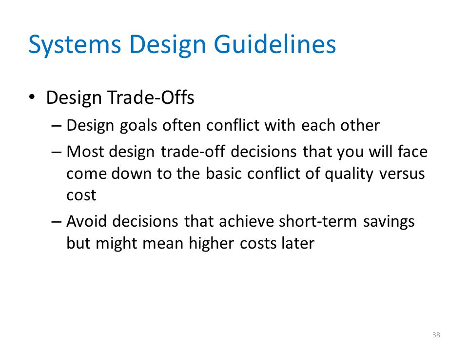Systems Design Guidelines Design Trade-Offs – Design goals often conflict with each other – Most design trade-off decisions that you will face come down to the basic conflict of quality versus cost – Avoid decisions that achieve short-term savings but might mean higher costs later 38