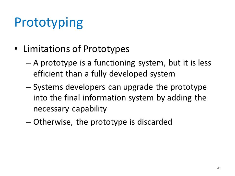 Prototyping Limitations of Prototypes – A prototype is a functioning system, but it is less efficient than a fully developed system – Systems develope