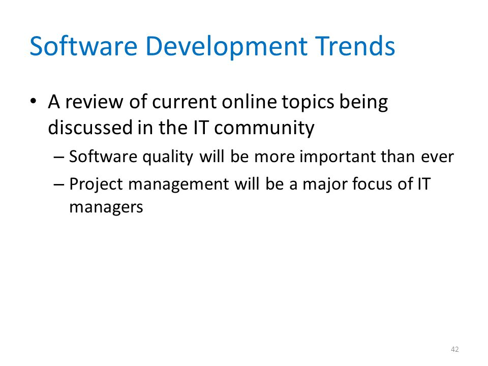Software Development Trends A review of current online topics being discussed in the IT community – Software quality will be more important than ever – Project management will be a major focus of IT managers 42