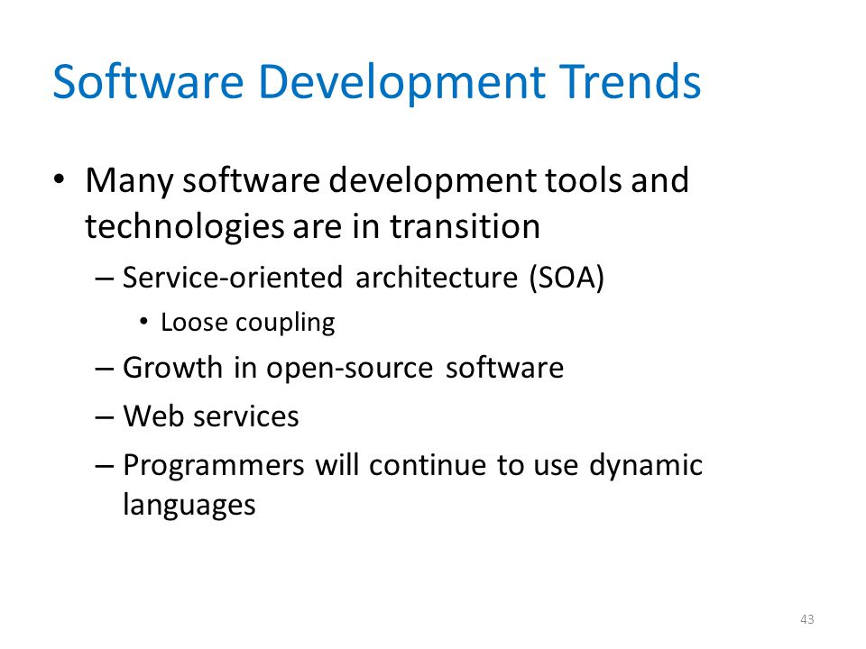 Software Development Trends Many software development tools and technologies are in transition – Service-oriented architecture (SOA) Loose coupling – Growth in open-source software – Web services – Programmers will continue to use dynamic languages 43