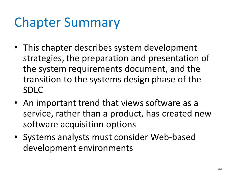 Chapter Summary This chapter describes system development strategies, the preparation and presentation of the system requirements document, and the transition to the systems design phase of the SDLC An important trend that views software as a service, rather than a product, has created new software acquisition options Systems analysts must consider Web-based development environments 44